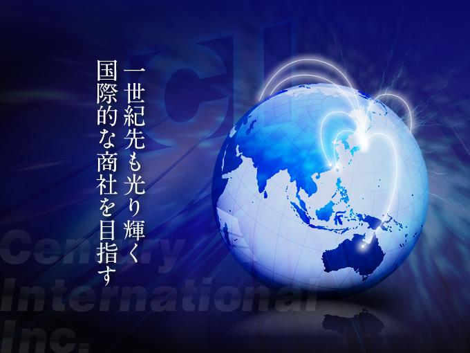 センチュリーインターナショナルは、一世紀先も光り輝く国際的な商社を目指しています